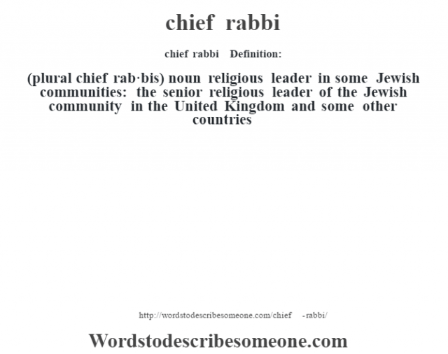 chief rabbi    - Definition:(plural chief rab·bis)  noun   religious leader in some Jewish communities: the senior religious leader of the Jewish community in the United Kingdom and some other countries