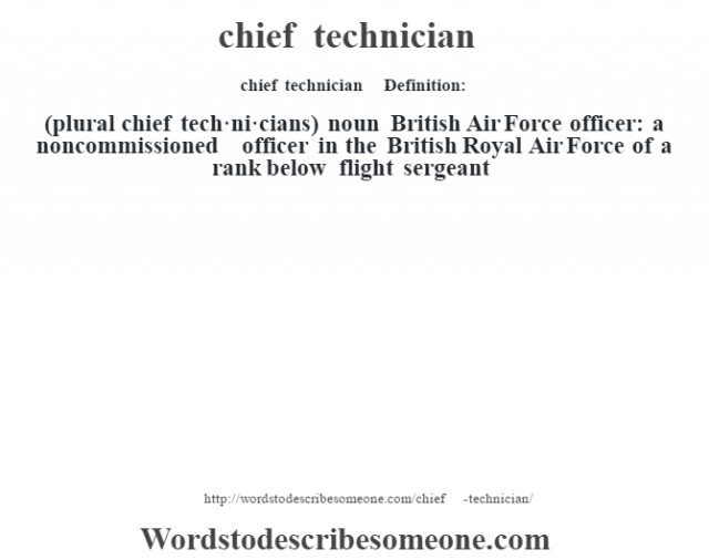chief technician    - Definition:(plural chief tech·ni·cians)  noun   British Air Force officer: a noncommissioned officer in the British Royal Air Force of a rank below flight sergeant