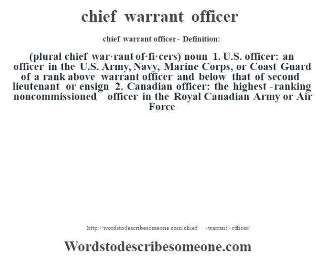 chief warrant officer- Definition:(plural chief war·rant of·fi·cers)  noun  1.  U.S. officer: an officer in the U.S. Army, Navy, Marine Corps, or Coast Guard of a rank above warrant officer and below that of second lieutenant or ensign  2.  Canadian officer: the highest-ranking noncommissioned officer in the Royal Canadian Army or Air Force