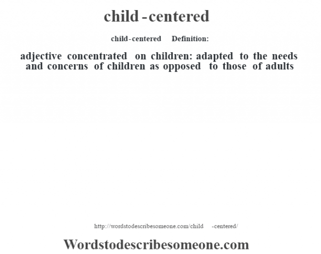 child-centered    - Definition:adjective   concentrated on children: adapted to the needs and concerns of children as opposed to those of adults