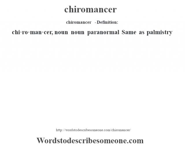chiromancer  - Definition:chi·ro·man·cer, noun noun   paranormal Same as palmistry
