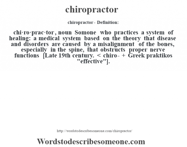 chiropractor- Definition:chi·ro·prac·tor , noun Somone who practices a system of healing: a medical system based on the theory that disease and disorders are caused by a misalignment of the bones, especially in the spine, that obstructs proper nerve functions    [Late 19th century. < chiro- + Greek praktikos