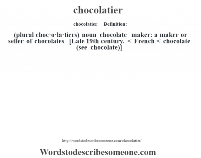 chocolatier    - Definition:(plural choc·o·la·tiers)  noun   chocolate maker: a maker or seller of chocolates    [Late 19th century. < French < chocolate (see chocolate)]