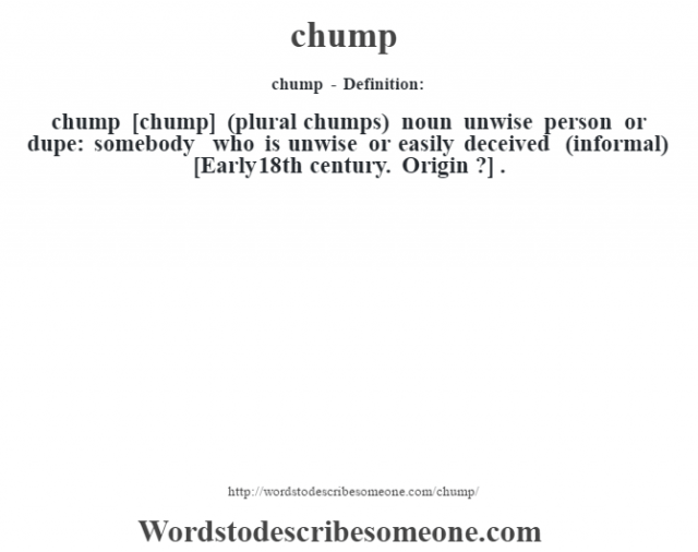 chump - Definition:chump [chump] (plural chumps)  noun   unwise person or dupe: somebody who is unwise or easily deceived (informal)    [Early 18th century. Origin ?] .