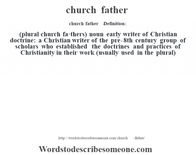 church father   - Definition:(plural church fa·thers)  noun   early writer of Christian doctrine: a Christian writer of the pre-8th century group of scholars who established the doctrines and practices of Christianity in their work (usually used in the plural)