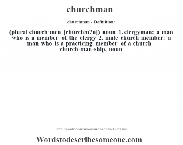 churchman- Definition:(plural church·men [chúrchm?n])  noun  1.  clergyman: a man who is a member of the clergy  2.  male church member: a man who is a practicing member of a church     -church·man·ship, noun
