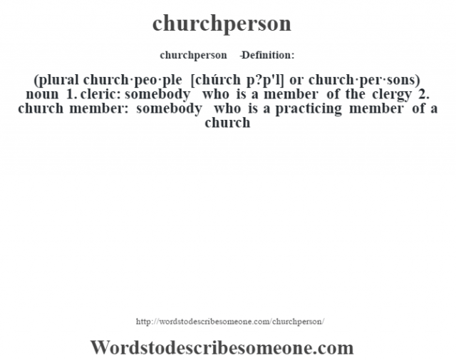 churchperson   - Definition:(plural church·peo·ple [chúrch p?p'l] or church·per·sons)  noun  1.  cleric: somebody who is a member of the clergy  2.  church member: somebody who is a practicing member of a church