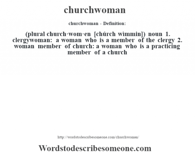 churchwoman- Definition:(plural church·wom·en [chúrch wìmmin])  noun  1.  clergywoman: a woman who is a member of the clergy  2.  woman member of church: a woman who is a practicing member of a church