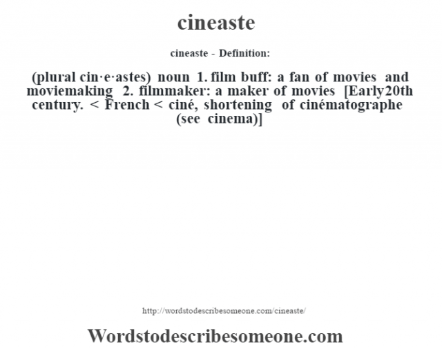 cineaste- Definition:(plural cin·e·astes)  noun  1.  film buff: a fan of movies and moviemaking  2.  filmmaker: a maker of movies    [Early 20th century. < French < ciné, shortening of cinématographe (see cinema)]