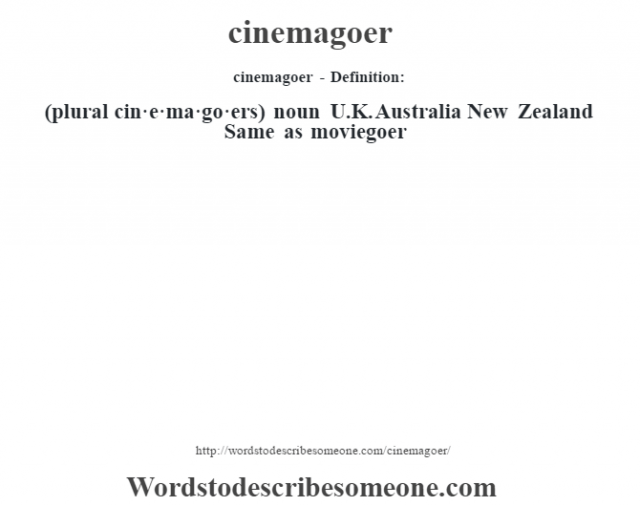 cinemagoer- Definition:(plural cin·e·ma·go·ers)  noun   U.K. Australia New Zealand Same as moviegoer