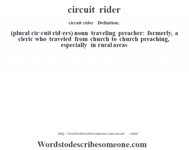 circuit rider    - Definition:(plural cir·cuit rid·ers)  noun   traveling preacher: formerly, a cleric who traveled from church to church preaching, especially in rural areas