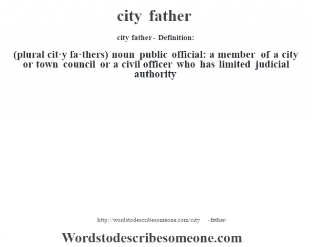 city father- Definition:(plural cit·y fa·thers)  noun   public official: a member of a city or town council or a civil officer who has limited judicial authority