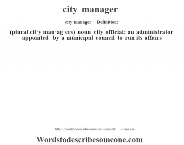 city manager    - Definition:(plural cit·y man·ag·ers)  noun   city official: an administrator appointed by a municipal council to run its affairs