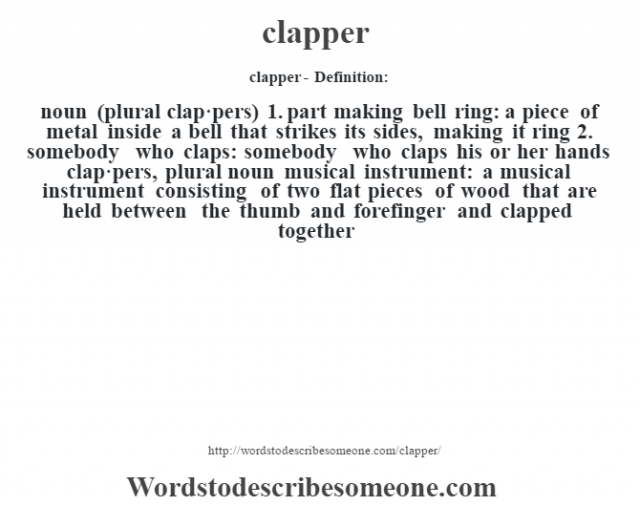clapper- Definition:noun (plural clap·pers)  1.  part making bell ring: a piece of metal inside a bell that strikes its sides, making it ring  2.  somebody who claps: somebody who claps his or her hands    clap·pers, plural noun   musical instrument: a musical instrument consisting of two flat pieces of wood that are held between the thumb and forefinger and clapped together