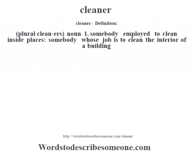 cleaner- Definition:(plural clean·ers)  noun  1.  somebody employed to clean inside places: somebody whose job is to clean the interior of a building