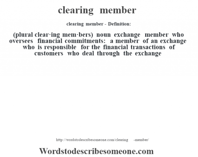 clearing member- Definition:(plural clear·ing mem·bers)  noun   exchange member who oversees financial commitments: a member of an exchange who is responsible for the financial transactions of customers who deal through the exchange
