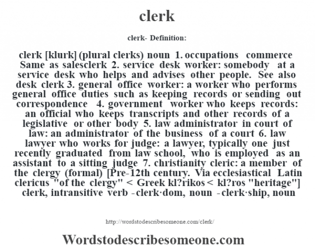 clerk- Definition:clerk [klurk] (plural clerks)  noun  1.  occupations commerce Same as salesclerk  2.  service desk worker: somebody at a service desk who helps and advises other people. See also desk clerk  3.  general office worker: a worker who performs general office duties such as keeping records or sending out correspondence  4.  government worker who keeps records: an official who keeps transcripts and other records of a legislative or other body  5.  law administrator in court of law: an administrator of the business of a court  6.  law lawyer who works for judge: a lawyer, typically one just recently graduated from law school, who is employed as an assistant to a sitting judge  7.  christianity cleric: a member of the clergy (formal)    [Pre-12th century. Via ecclesiastical Latin clericus