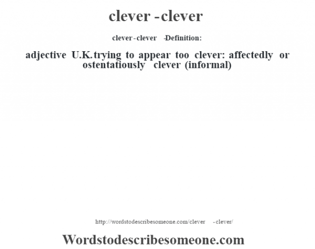 clever-clever   - Definition:adjective   U.K. trying to appear too clever: affectedly or ostentatiously clever (informal)