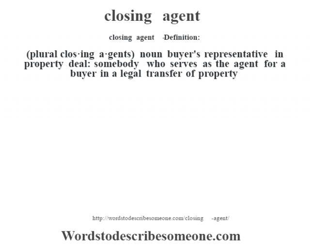 closing agent   - Definition:(plural clos·ing a·gents)  noun   buyer's representative in property deal: somebody who serves as the agent for a buyer in a legal transfer of property