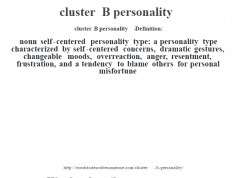 cluster B personality   - Definition:noun   self-centered personality type: a personality type characterized by self-centered concerns, dramatic gestures, changeable moods, overreaction, anger, resentment, frustration, and a tendency to blame others for personal misfortune