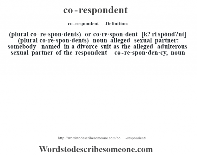 co-respondent   - Definition:(plural co-re·spon·dents) or co·re·spon·dent [k? ri spónd?nt] (plural co·re·spon·dents)  noun   alleged sexual partner: somebody named in a divorce suit as the alleged adulterous sexual partner of the respondent     -co-re·spon·den·cy, noun