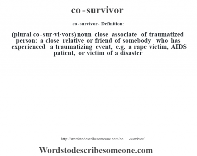 co-survivor- Definition:(plural co-sur·vi·vors)  noun   close associate of traumatized person: a close relative or friend of somebody who has experienced a traumatizing event, e.g. a rape victim, AIDS patient, or victim of a disaster