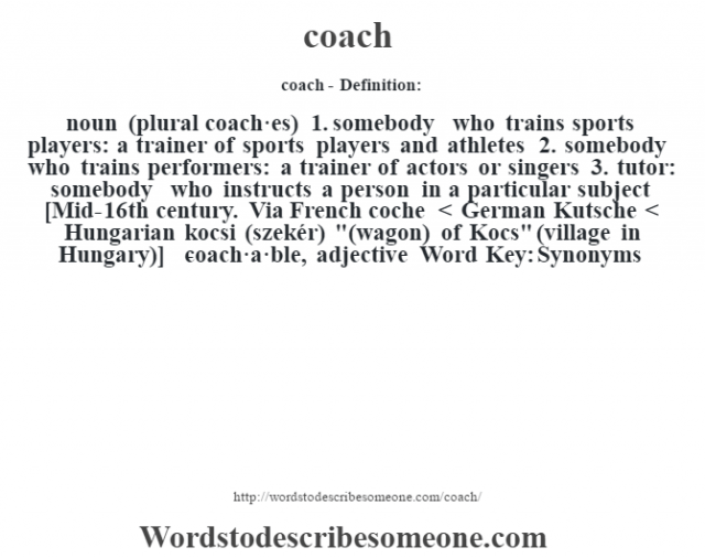 coach- Definition:noun (plural coach·es)  1. somebody who trains sports players: a trainer of sports players and athletes  2. somebody who trains performers: a trainer of actors or singers  3. tutor: somebody who instructs a person in a particular subject   [Mid-16th century. Via French coche < German Kutsche < Hungarian kocsi (szekér)
