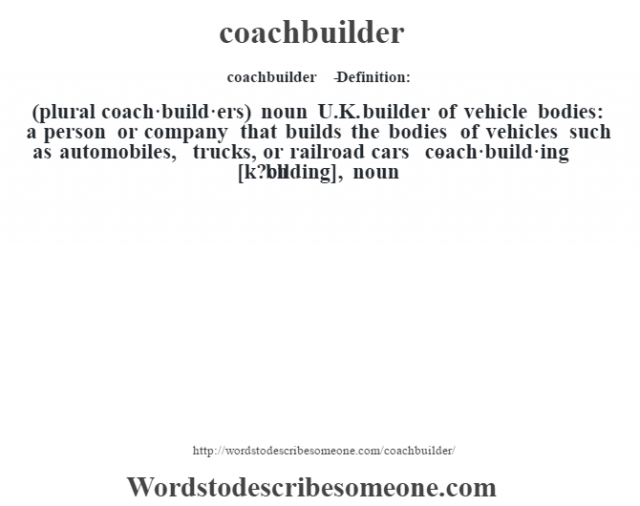 coachbuilder   - Definition:(plural coach·build·ers)  noun   U.K. builder of vehicle bodies: a person or company that builds the bodies of vehicles such as automobiles, trucks, or railroad cars     -coach·build·ing [k?ch bìlding], noun