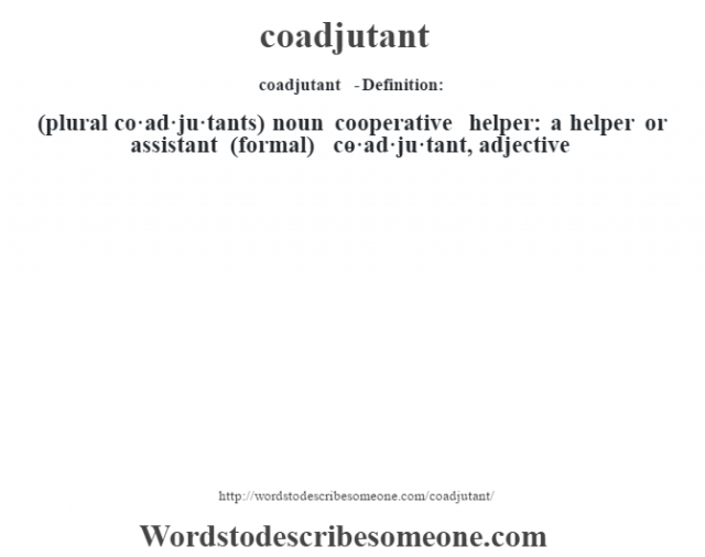 coadjutant  - Definition:(plural co·ad·ju·tants)  noun   cooperative helper: a helper or assistant (formal)     -co·ad·ju·tant, adjective
