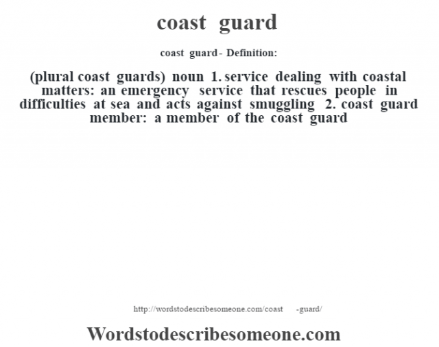 coast guard- Definition:(plural coast guards)  noun  1.  service dealing with coastal matters: an emergency service that rescues people in difficulties at sea and acts against smuggling  2.  coast guard member: a member of the coast guard