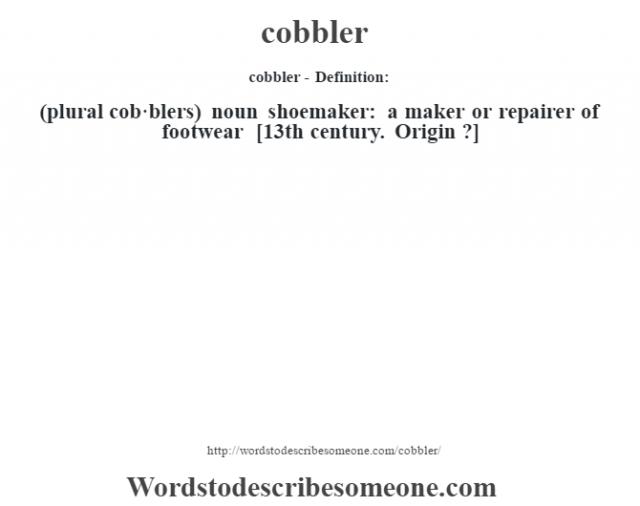 cobbler- Definition:(plural cob·blers)  noun   shoemaker: a maker or repairer of footwear    [13th century. Origin ?]