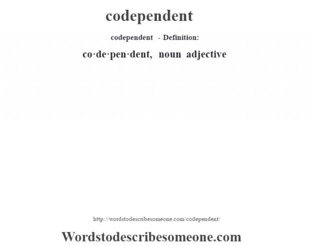 codependent- Definition:co·de·pen·dent, noun adjective