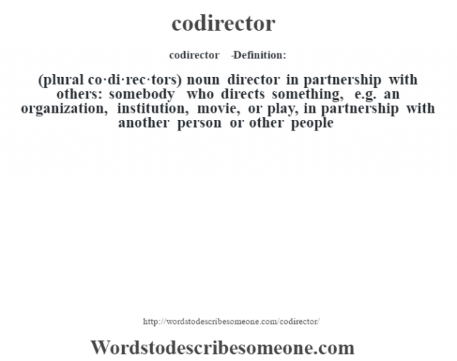 codirector   - Definition:(plural co·di·rec·tors)  noun   director in partnership with others: somebody who directs something, e.g. an organization, institution, movie, or play, in partnership with another person or other people
