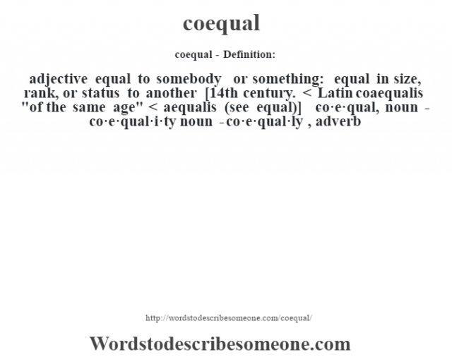 coequal- Definition:adjective   equal to somebody or something: equal in size, rank, or status to another    [14th century. < Latin coaequalis
