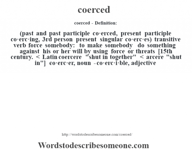 coerced- Definition:(past and past participle co·erced, present participle co·erc·ing, 3rd person present singular co·erc·es)  transitive verb   force somebody: to make somebody do something against his or her will by using force or threats    [15th century. < Latin coercere