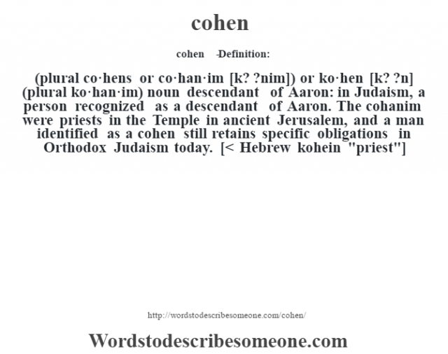 cohen   - Definition:(plural co·hens or co·han·im [k? ?nim]) or ko·hen [k? ?n] (plural ko·han·im)  noun   descendant of Aaron: in Judaism, a person recognized as a descendant of Aaron.  The cohanim were priests in the Temple in ancient Jerusalem, and a man identified as a cohen still retains specific obligations in Orthodox Judaism today.    [< Hebrew kohein