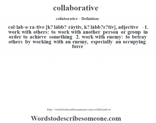collaborative- Definition:col·lab·o·ra·tive [k? lább? ràytiv, k? lább?r?tiv], adjective  - 1.  work with others: to work with another person or group in order to achieve something  2.  work with enemy: to betray others by working with an enemy, especially an occupying force