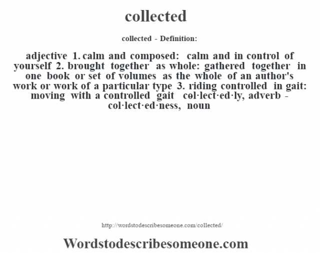 collected- Definition:adjective  1.  calm and composed: calm and in control of yourself  2.  brought together as whole: gathered together in one book or set of volumes as the whole of an author's work or work of a particular type  3.  riding controlled in gait: moving with a controlled gait     -col·lect·ed·ly, adverb -col·lect·ed·ness, noun