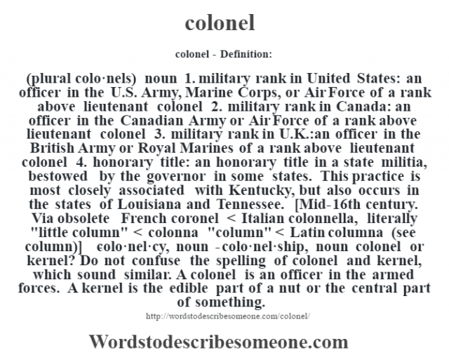colonel- Definition:(plural colo·nels)  noun  1.  military rank in United States: an officer in the U.S. Army, Marine Corps, or Air Force of a rank above lieutenant colonel  2.  military rank in Canada: an officer in the Canadian Army or Air Force of a rank above lieutenant colonel  3.  military rank in U.K.: an officer in the British Army or Royal Marines of a rank above lieutenant colonel  4.  honorary title: an honorary title in a state militia, bestowed by the governor in some states.  This practice is most closely associated with Kentucky, but also occurs in the states of Louisiana and Tennessee.    [Mid-16th century. Via obsolete French coronel < Italian colonnella, literally