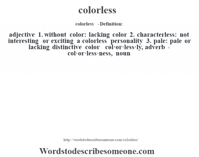 colorless  - Definition:adjective  1.  without color: lacking color  2.  characterless: not interesting or exciting a colorless personality   3.  pale: pale or lacking distinctive color     -col·or·less·ly, adverb -col·or·less·ness, noun