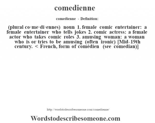 comedienne- Definition:(plural co·me·di·ennes)  noun  1.  female comic entertainer: a female entertainer who tells jokes  2.  comic actress: a female actor who takes comic roles  3.  amusing woman: a woman who is or tries to be amusing (often ironic)    [Mid-19th century. < French, form of comédien (see comedian)]