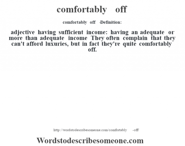 comfortably off   - Definition:adjective   having sufficient income: having an adequate or more than adequate income They often complain that they can't afford luxuries, but in fact they're quite comfortably off.