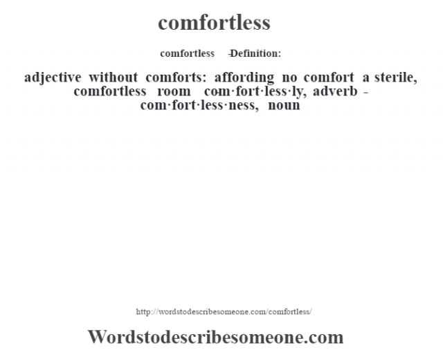 comfortless   - Definition:adjective   without comforts: affording no comfort a sterile, comfortless room      -com·fort·less·ly, adverb -com·fort·less·ness, noun