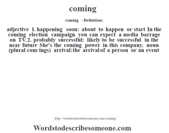 coming  - Definition:adjective  1.  happening soon: about to happen or start In the coming election campaign you can expect a media barrage on TV.   2.  probably successful: likely to be successful in the near future She's the coming power in this company.     noun (plural com·ings)   arrival: the arrival of a person or an event