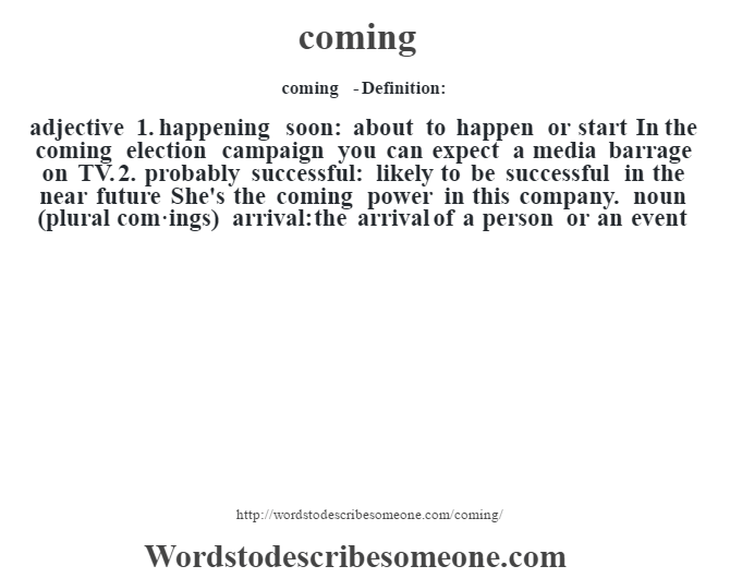 Coming   Definition:adjective 1. Happening Soon: About To Happen Or Start In