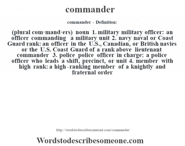 commander- Definition:(plural com·mand·ers)  noun  1.  military military officer: an officer commanding a military unit  2.  navy naval or Coast Guard rank: an officer in the U.S., Canadian, or British navies or the U.S. Coast Guard of a rank above lieutenant commander  3.  police police officer in charge: a police officer who leads a shift, precinct, or unit  4.  member with high rank: a high-ranking member of a knightly and fraternal order