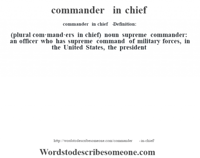 commander in chief   - Definition:(plural com·mand·ers in chief)  noun   supreme commander: an officer who has supreme command of military forces, in the United States, the president