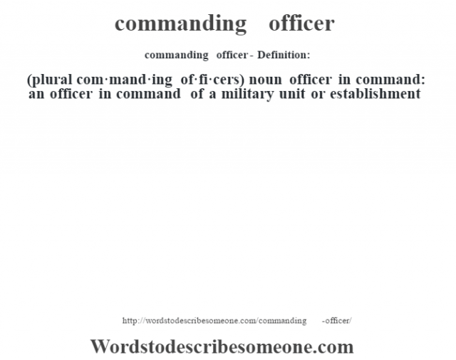 commanding officer- Definition:(plural com·mand·ing of·fi·cers)  noun   officer in command: an officer in command of a military unit or establishment