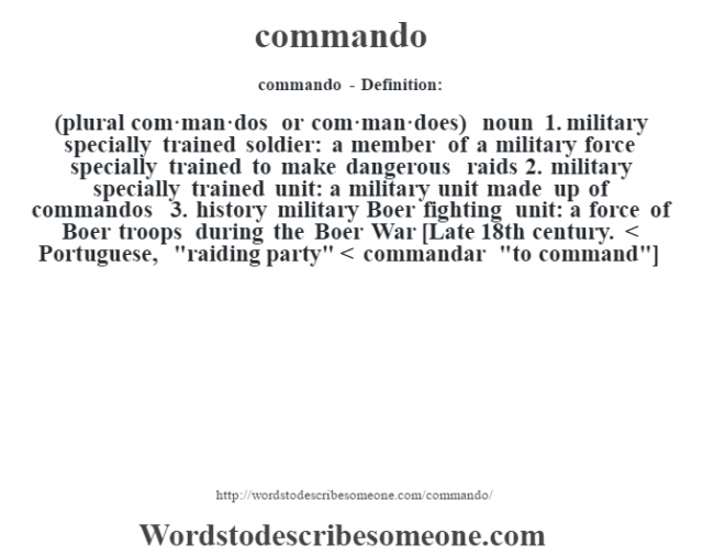 commando- Definition:(plural com·man·dos or com·man·does)  noun  1.  military specially trained soldier: a member of a military force specially trained to make dangerous raids  2.  military specially trained unit: a military unit made up of commandos  3.  history military Boer fighting unit: a force of Boer troops during the Boer War    [Late 18th century. < Portuguese,