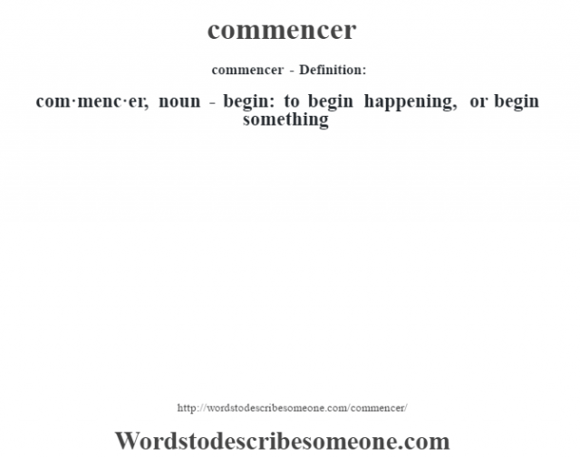 commencer- Definition:com·menc·er, noun - begin: to begin happening, or begin something